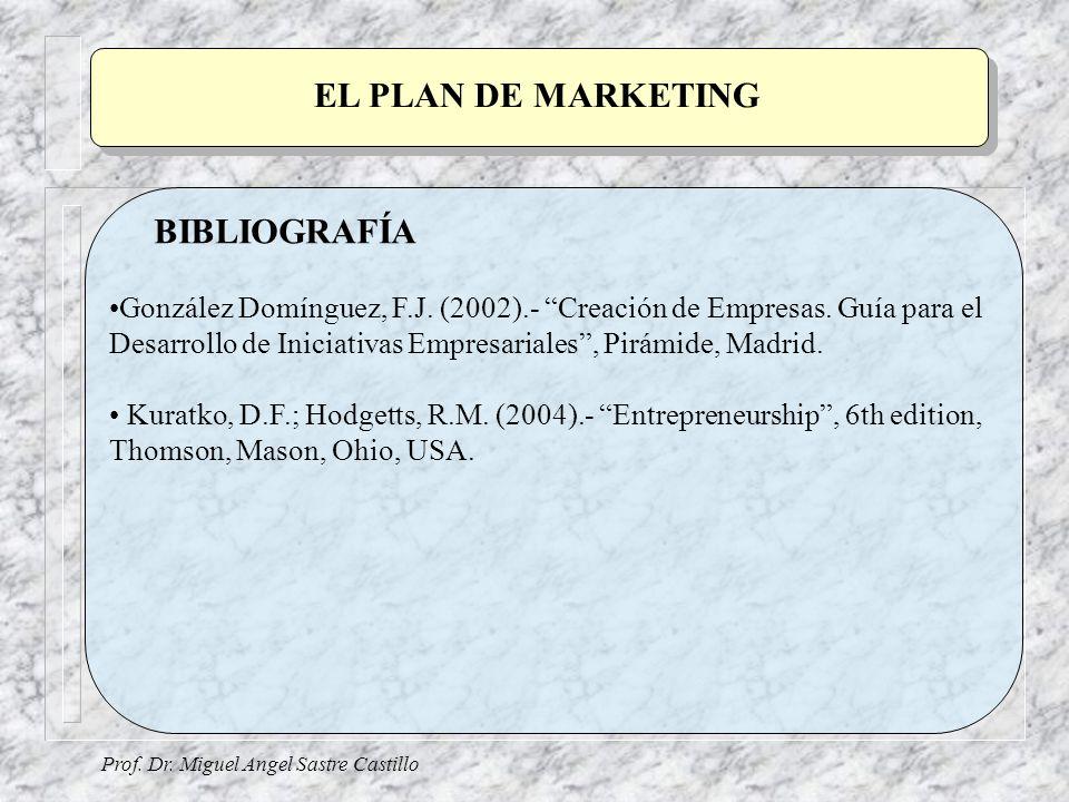 Prof. Dr. Miguel Angel Sastre Castillo BIBLIOGRAFÍA EL PLAN DE MARKETING González Domínguez, F.J. (2002).- Creación de Empresas. Guía para el Desarrol
