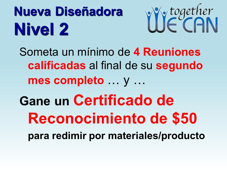 Nueva Diseñadora Nivel 2 Someta un mínimo de 4 Reuniones calificadas al final de su segundo mes completo … y … Gane un Certificado de Reconocimiento de $50 para redimir por materiales/producto