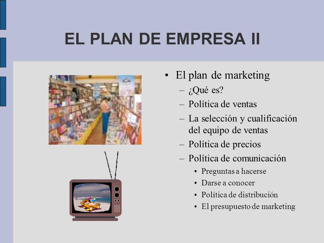 EL PLAN DE EMPRESA II El plan de marketing –¿Qué es? –Política de ventas –La selección y cualificación del equipo de ventas –Política de precios –Polí