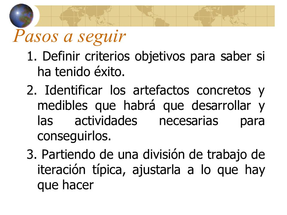Pasos a seguir 1. Definir criterios objetivos para saber si ha tenido éxito. 2. Identificar los artefactos concretos y medibles que habrá que desarrol