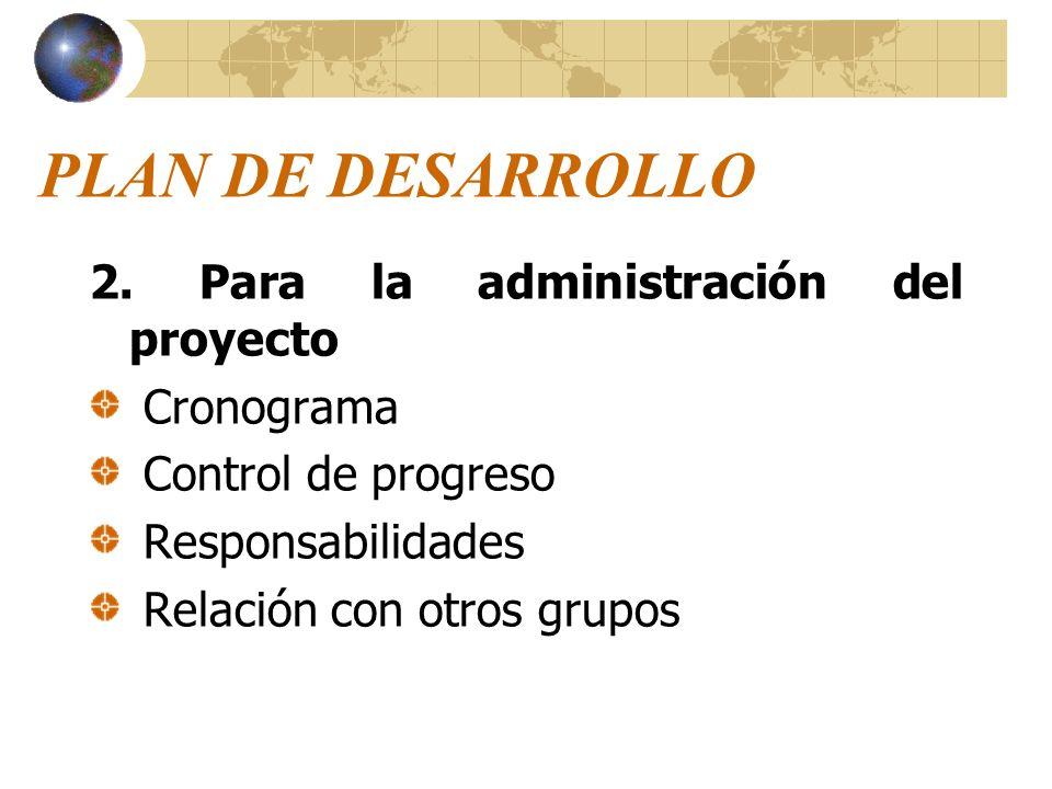 PLAN DE DESARROLLO 2. Para la administración del proyecto Cronograma Control de progreso Responsabilidades Relación con otros grupos