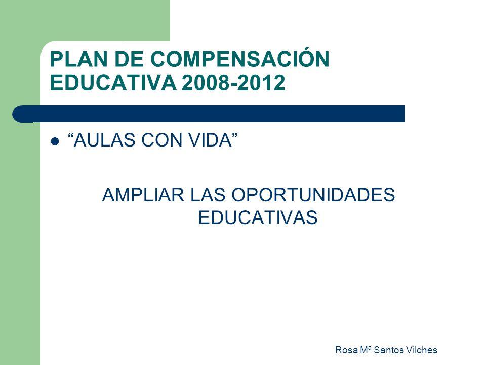 Rosa Mª Santos Vilches PLAN DE COMPENSACIÓN EDUCATIVA 2008-2012 AULAS CON VIDA AMPLIAR LAS OPORTUNIDADES EDUCATIVAS