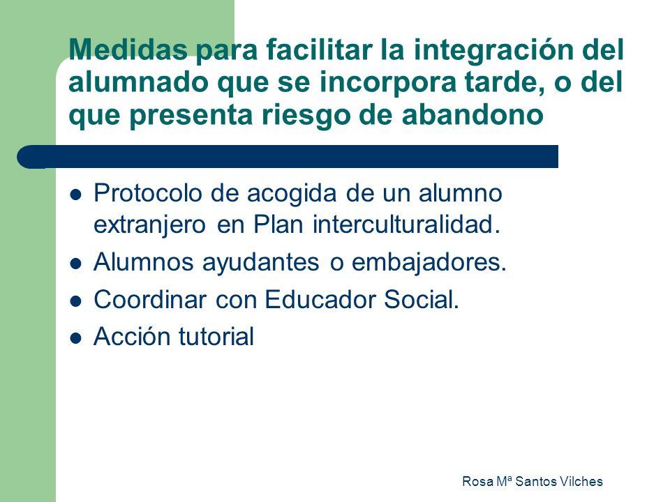 Rosa Mª Santos Vilches Medidas para facilitar la integración del alumnado que se incorpora tarde, o del que presenta riesgo de abandono Protocolo de a
