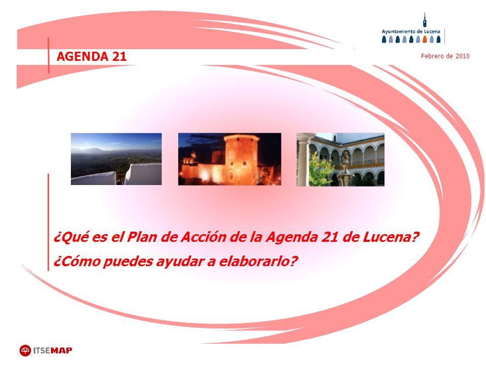 ¿Qué es el Plan de Acción de la Agenda 21 de Lucena? ¿Cómo puedes ayudar a elaborarlo? AGENDA 21 Febrero de 2010 ¿Qué es el Plan de Acción de la Agend