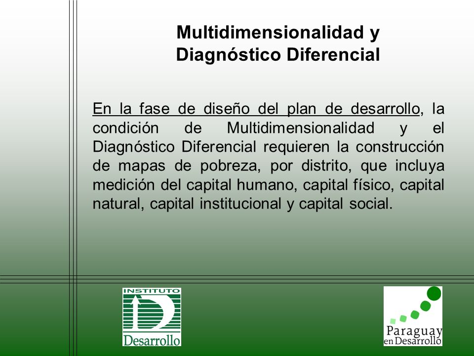 Multidimensionalidad y Diagnóstico Diferencial Para la fase de ejecución, las condiciones Multidimensionalidad y el Diagnóstico Diferencial requieren contar con un mecanismo de ejecución de acciones simultaneas en todas las dimensiones relevantes de pobreza, ajustada a la realidad y expectativa de cada distrito.