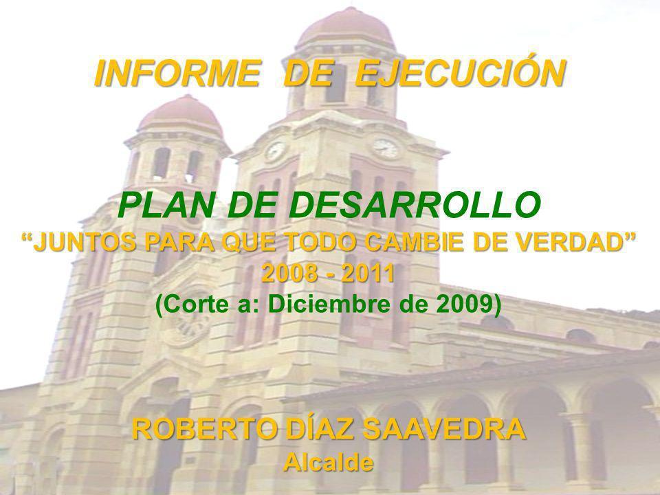 INFORME DE EJECUCIÓN PLAN DE DESARROLLO JUNTOS PARA QUE TODO CAMBIE DE VERDAD 2008 - 2011 (Corte a: Diciembre de 2009) ROBERTO DÍAZ SAAVEDRA Alcalde
