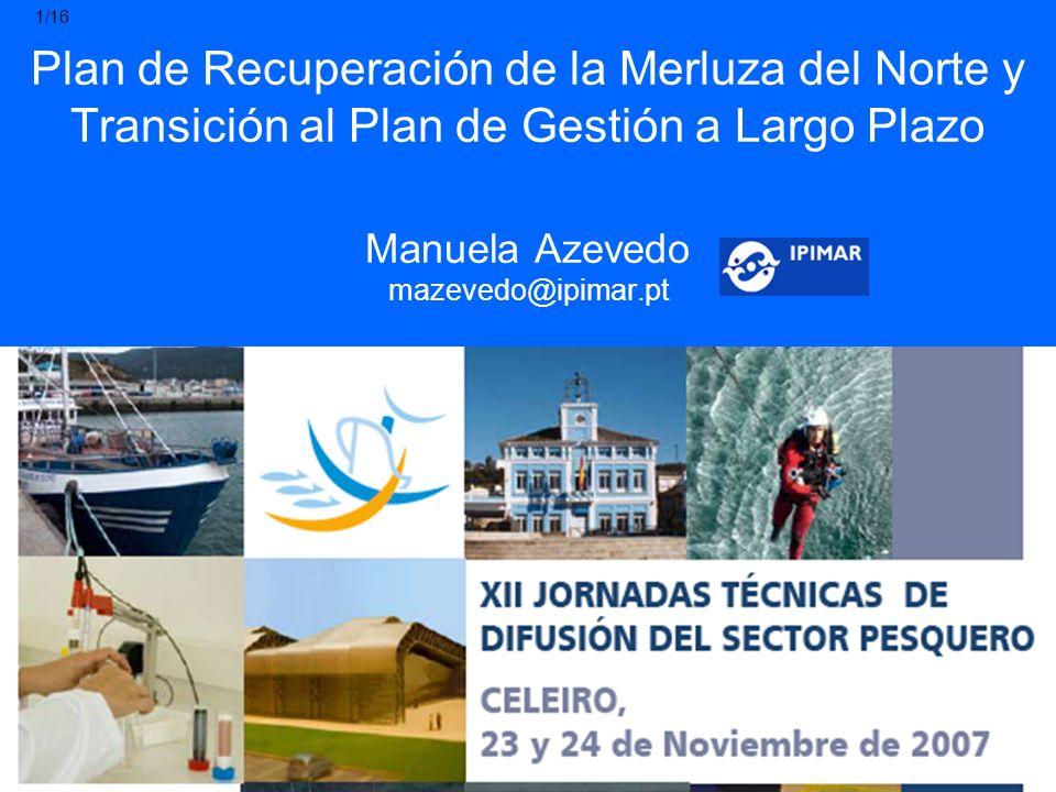 Plan de Recuperación de la Merluza del Norte y Transición al Plan de Gestión a Largo Plazo Manuela Azevedo mazevedo@ipimar.pt 1/16