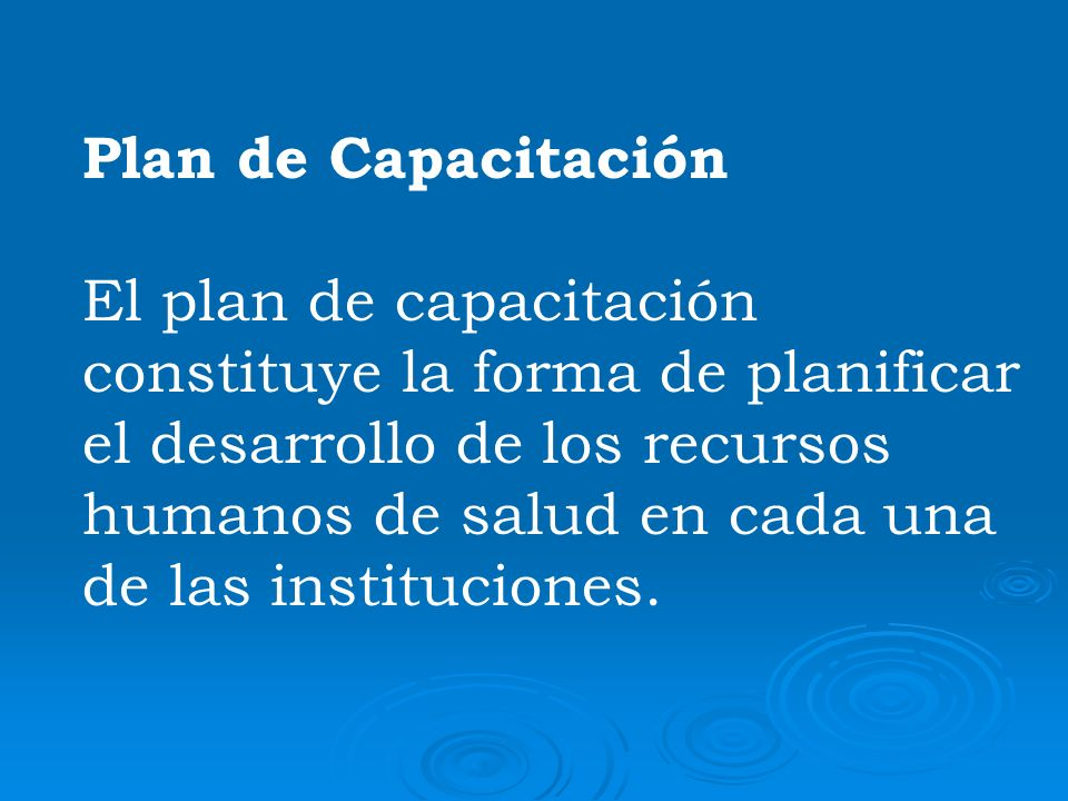 Plan de Capacitación El plan de capacitación constituye la forma de planificar el desarrollo de los recursos humanos de salud en cada una de las insti