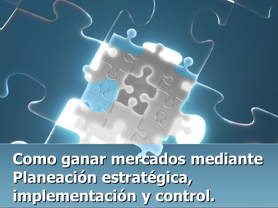 Como ganar mercados mediante Planeación estratégica, implementación y control.