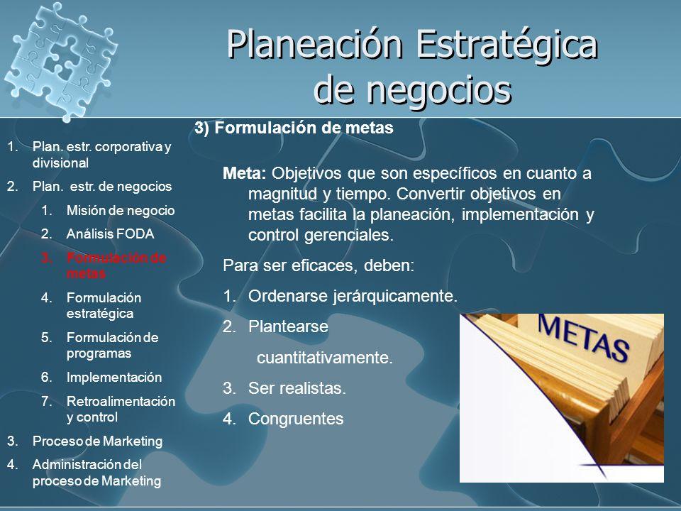 Planeación Estratégica de negocios 3) Formulación de metas Meta: Objetivos que son específicos en cuanto a magnitud y tiempo. Convertir objetivos en m
