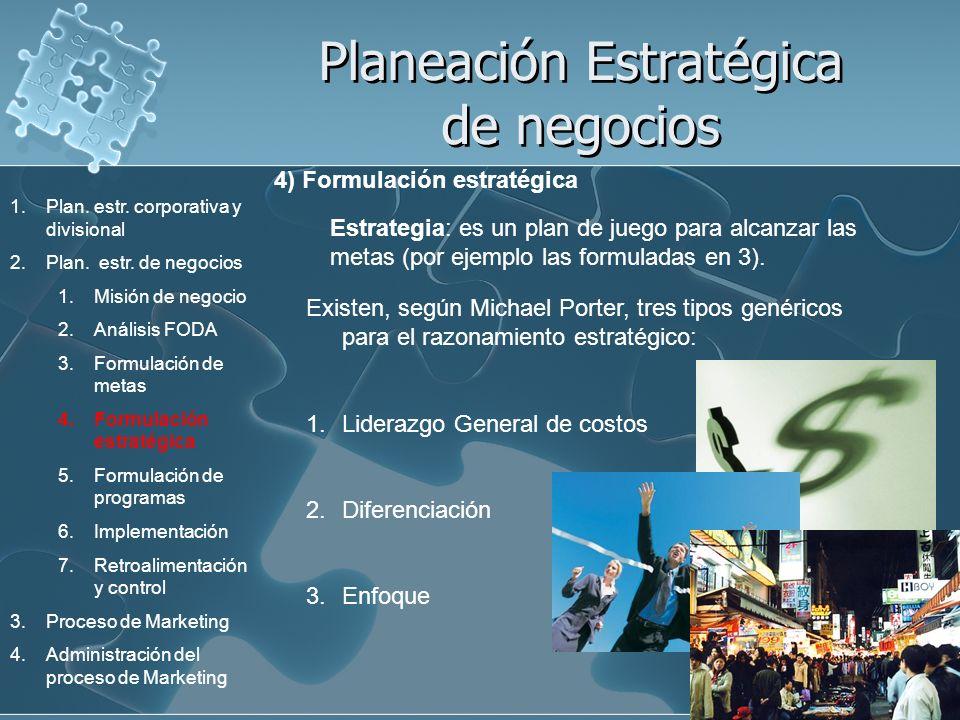 Planeación Estratégica de negocios 4) Formulación estratégica Estrategia: es un plan de juego para alcanzar las metas (por ejemplo las formuladas en 3