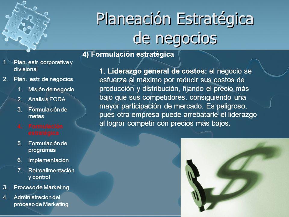 Planeación Estratégica de negocios 4) Formulación estratégica 1. Liderazgo general de costos: el negocio se esfuerza al máximo por reducir sus costos