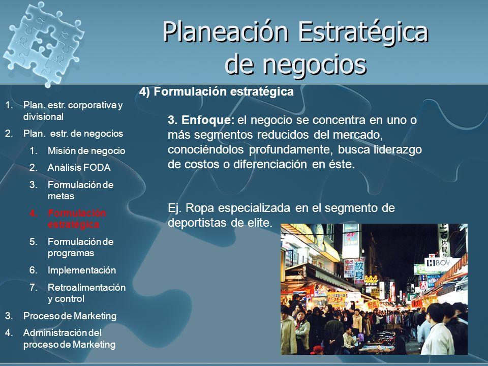 Planeación Estratégica de negocios 4) Formulación estratégica 3. Enfoque: el negocio se concentra en uno o más segmentos reducidos del mercado, conoci