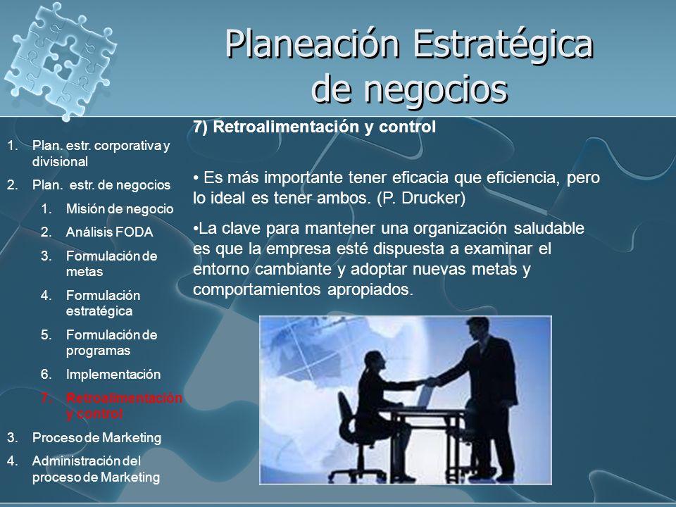 Planeación Estratégica de negocios 7) Retroalimentación y control Es más importante tener eficacia que eficiencia, pero lo ideal es tener ambos. (P. D