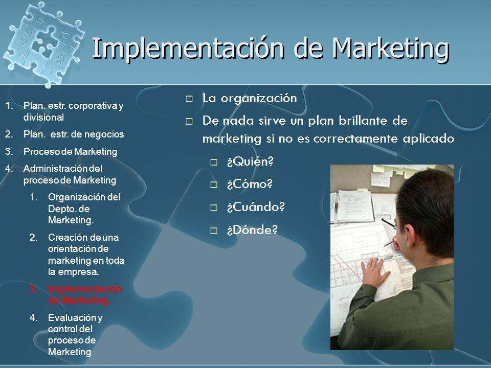 Implementación de Marketing La organización De nada sirve un plan brillante de marketing si no es correctamente aplicado ¿Quién? ¿Cómo? ¿Cuándo? ¿Dónd