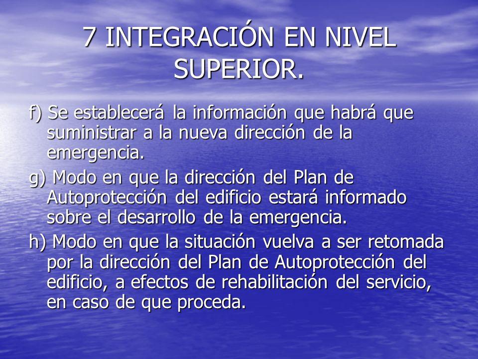7 INTEGRACIÓN EN NIVEL SUPERIOR. f) Se establecerá la información que habrá que suministrar a la nueva dirección de la emergencia. g) Modo en que la d