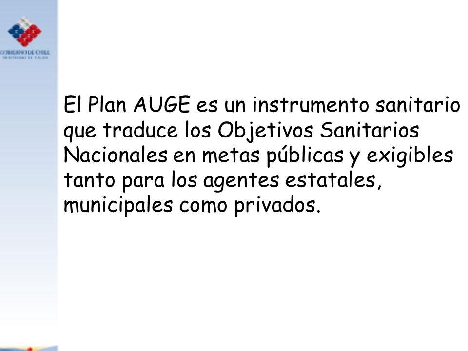 El Plan AUGE es un instrumento sanitario que traduce los Objetivos Sanitarios Nacionales en metas públicas y exigibles tanto para los agentes estatale