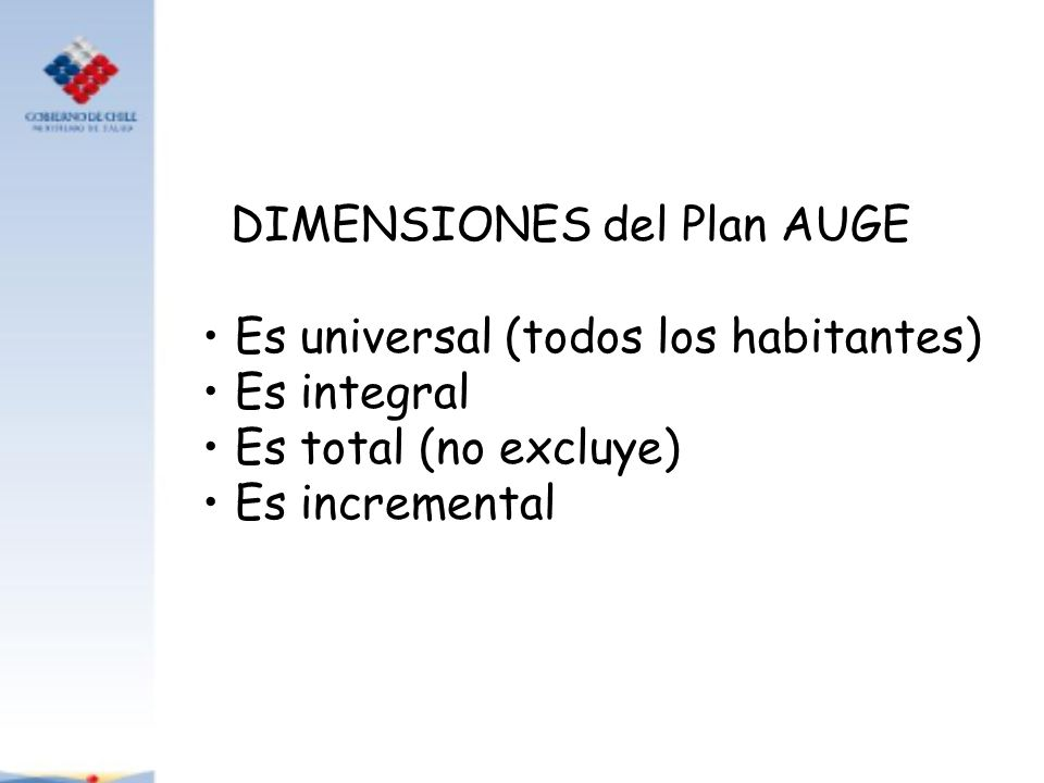 DIMENSIONES del Plan AUGE Es universal (todos los habitantes) Es integral Es total (no excluye) Es incremental
