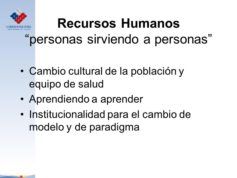 Recursos Humanos personas sirviendo a personas Cambio cultural de la población y equipo de salud Aprendiendo a aprender Institucionalidad para el camb