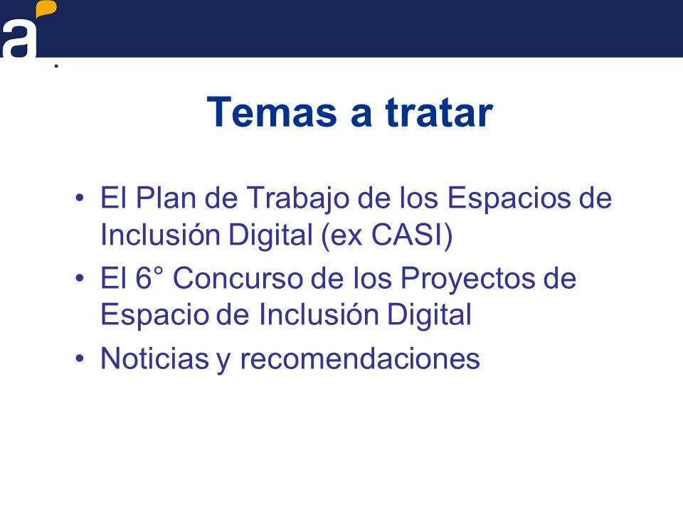 Temas a tratar El Plan de Trabajo de los Espacios de Inclusión Digital (ex CASI) El 6° Concurso de los Proyectos de Espacio de Inclusión Digital Notic