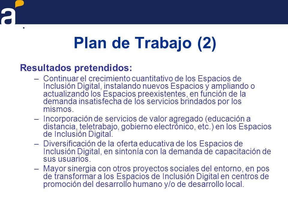 Plan de Trabajo (2) Resultados pretendidos: –Continuar el crecimiento cuantitativo de los Espacios de Inclusión Digital, instalando nuevos Espacios y