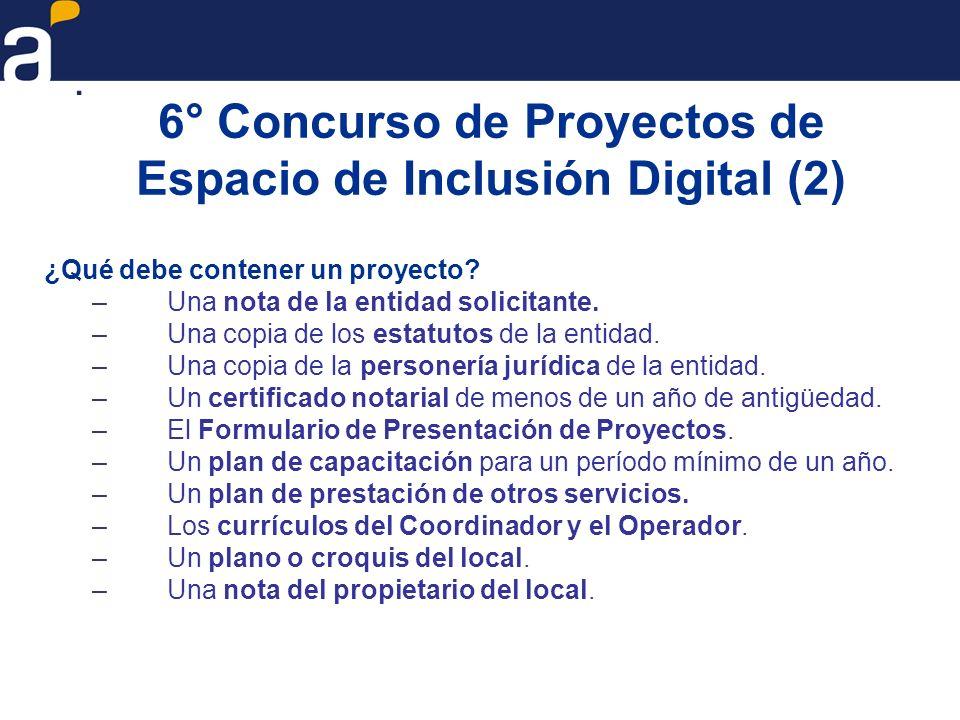 6° Concurso de Proyectos de Espacio de Inclusión Digital (2) ¿Qué debe contener un proyecto? –Una nota de la entidad solicitante. –Una copia de los es