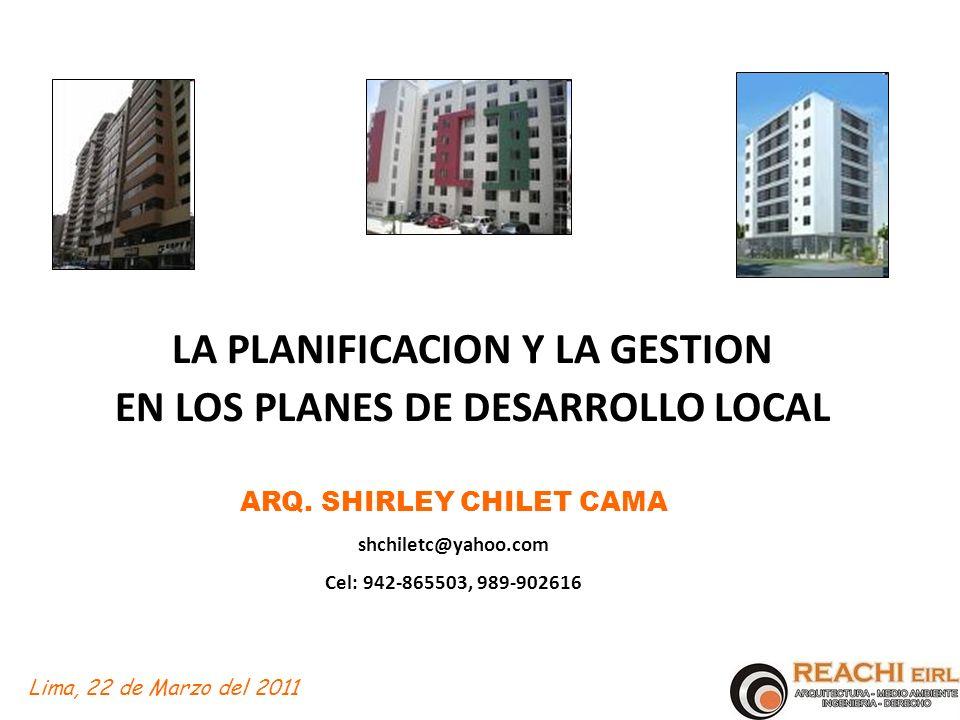 LA PLANIFICACION Y LA GESTION EN LOS PLANES DE DESARROLLO LOCAL ARQ. SHIRLEY CHILET CAMA shchiletc@yahoo.com Cel: 942-865503, 989-902616 Lima, 22 de M
