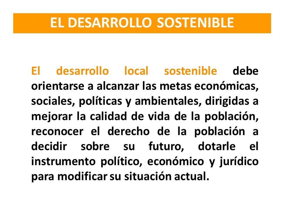 El desarrollo local sostenible debe orientarse a alcanzar las metas económicas, sociales, políticas y ambientales, dirigidas a mejorar la calidad de v