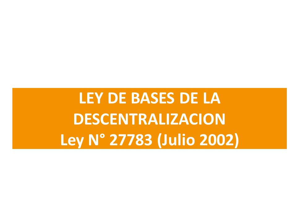 LEY DE BASES DE LA DESCENTRALIZACION Ley N° 27783 (Julio 2002)