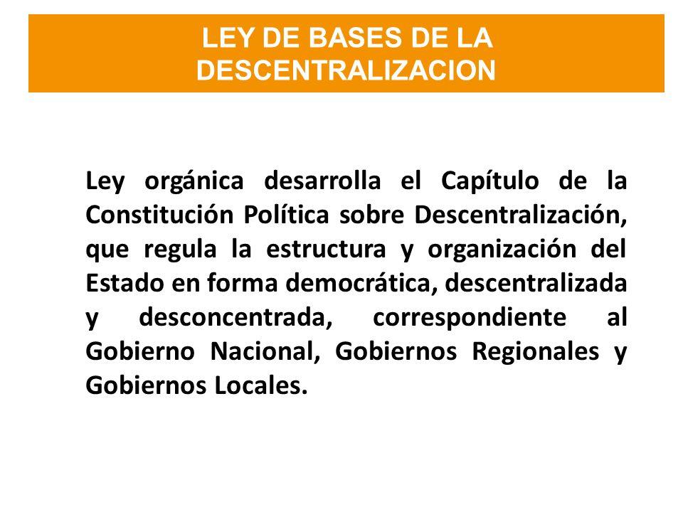LEY DE BASES DE LA DESCENTRALIZACION Ley orgánica desarrolla el Capítulo de la Constitución Política sobre Descentralización, que regula la estructura