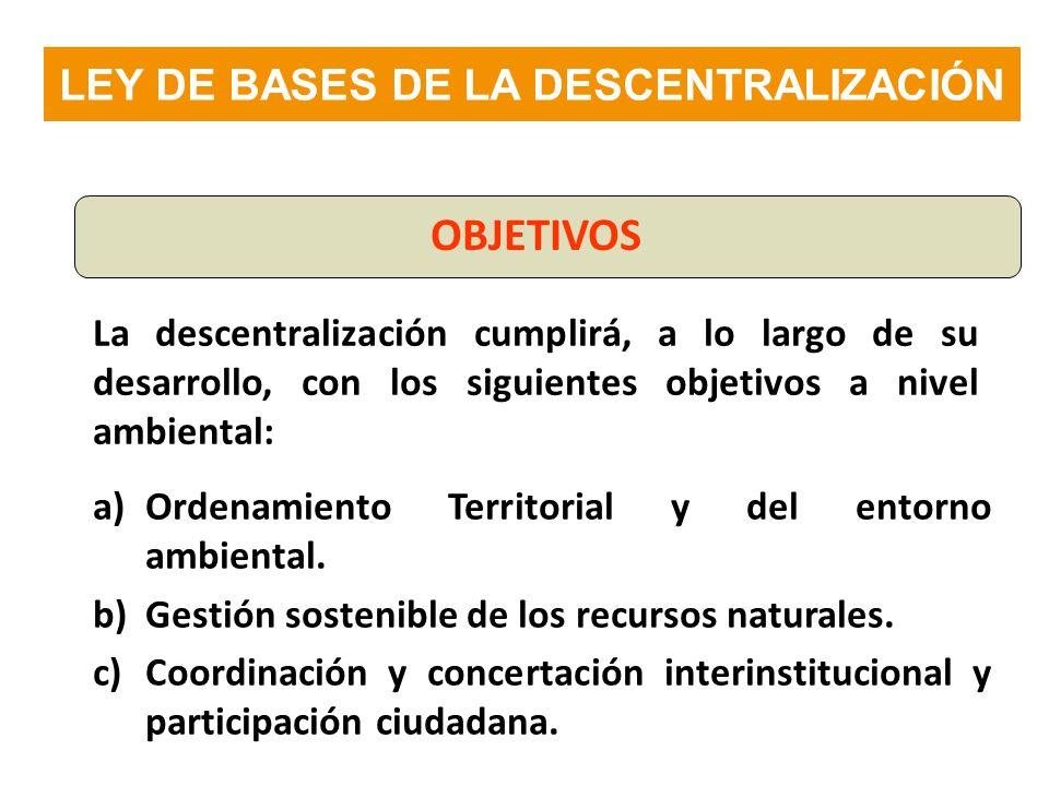 La descentralización cumplirá, a lo largo de su desarrollo, con los siguientes objetivos a nivel ambiental: a)Ordenamiento Territorial y del entorno a