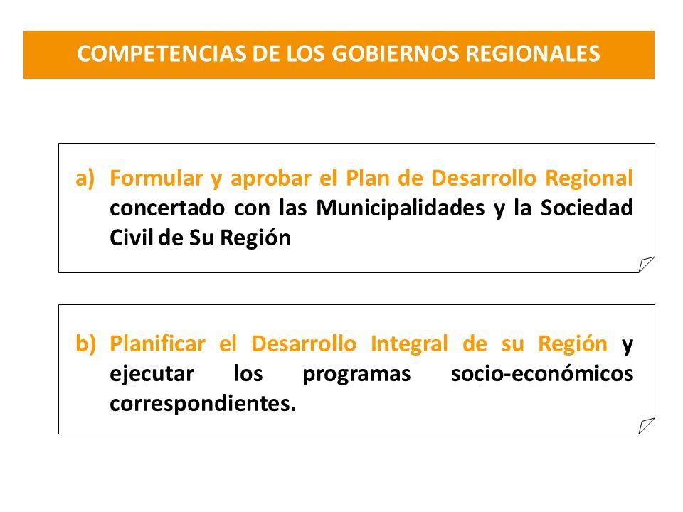 COMPETENCIAS DE LOS GOBIERNOS REGIONALES a)Formular y aprobar el Plan de Desarrollo Regional concertado con las Municipalidades y la Sociedad Civil de