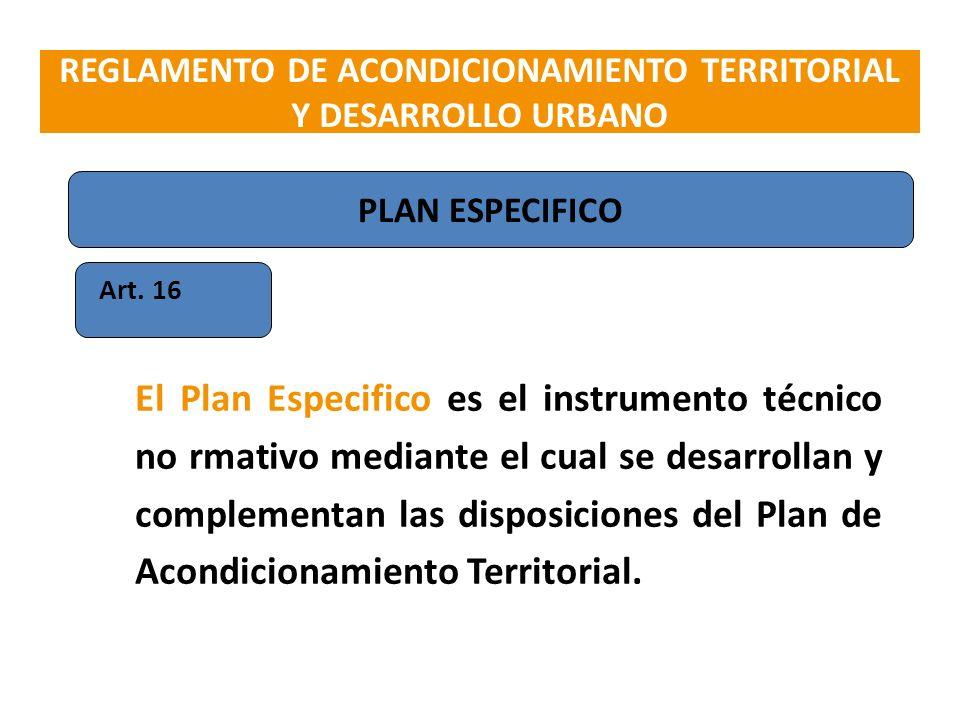 Art. 16 El Plan Especifico es el instrumento técnico no rmativo mediante el cual se desarrollan y complementan las disposiciones del Plan de Acondicio