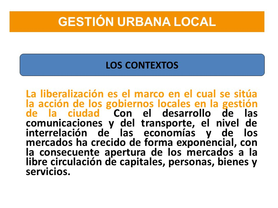 GESTIÓN URBANA LOCAL La liberalización es el marco en el cual se sitúa la acción de los gobiernos locales en la gestión de la ciudad. Con el desarroll