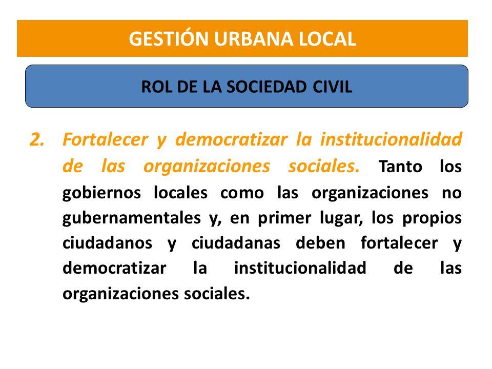 2.Fortalecer y democratizar la institucionalidad de las organizaciones sociales. Tanto los gobiernos locales como las organizaciones no gubernamentale