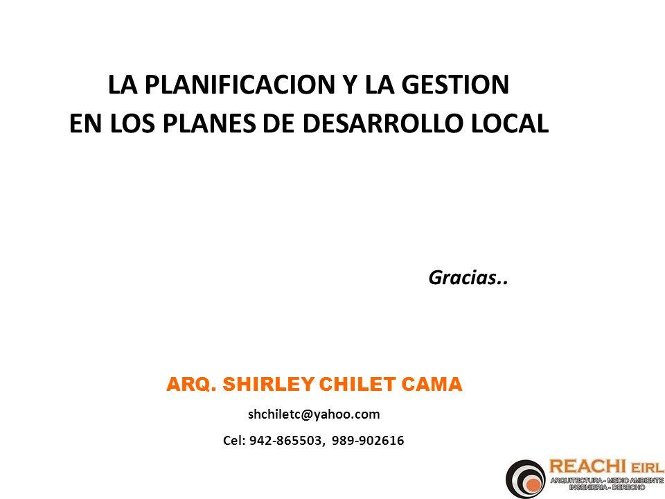 LA PLANIFICACION Y LA GESTION EN LOS PLANES DE DESARROLLO LOCAL ARQ. SHIRLEY CHILET CAMA shchiletc@yahoo.com Cel: 942-865503, 989-902616 Gracias..