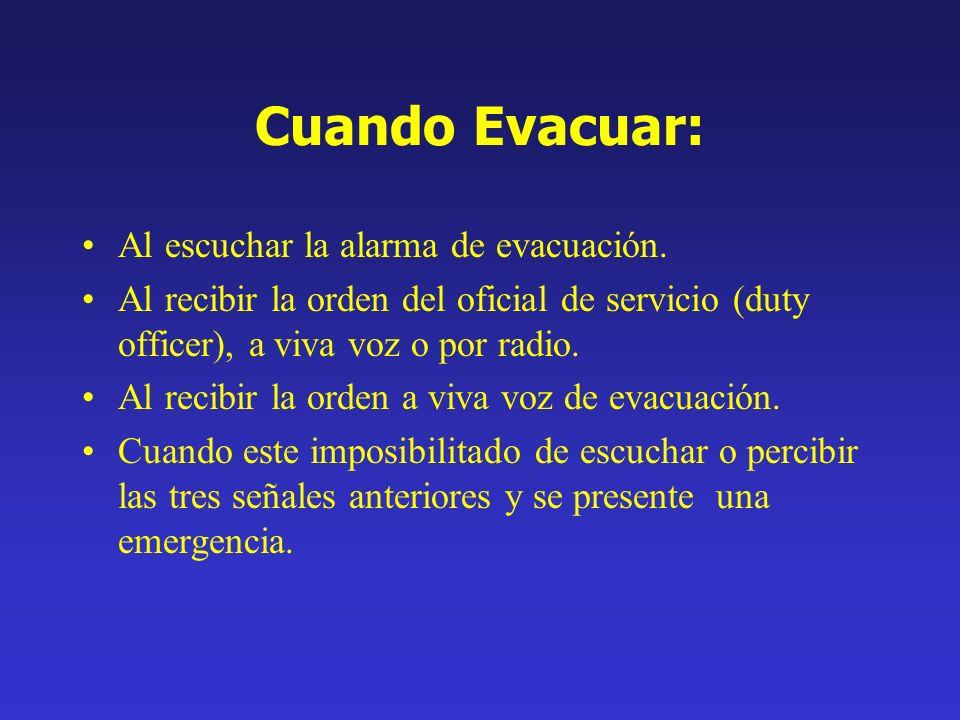 Cuando Evacuar: Al escuchar la alarma de evacuación. Al recibir la orden del oficial de servicio (duty officer), a viva voz o por radio. Al recibir la