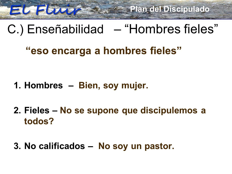 Plan for Discipleship 1. Hombres – Bien, soy mujer. 2. Fieles – No se supone que discipulemos a todos? 3. No calificados – No soy un pastor. C.) Enseñ