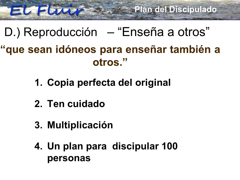 Plan for Discipleship 1. Copia perfecta del original 2. Ten cuidado 3. Multiplicación 4. Un plan para discipular 100 personas D.) Reproducción – Enseñ