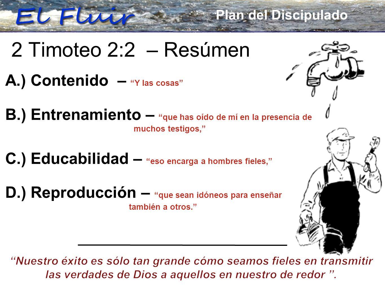 Plan for Discipleship 2 Timoteo 2:2 – Resúmen Plan del Discipulado A.) Contenido – Y las cosas B.) Entrenamiento – que has oído de mí en la presencia