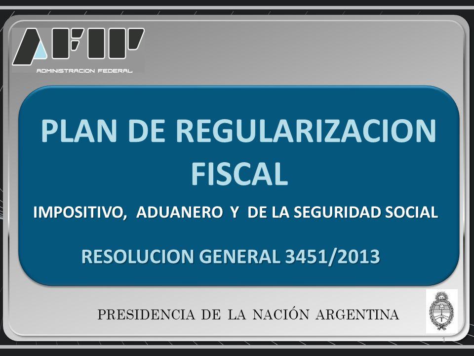 PLAN DE REGULARIZACION FISCAL IMPOSITIVO, ADUANERO Y DE LA SEGURIDAD SOCIAL RESOLUCION GENERAL 3451/2013 RESOLUCION GENERAL 3451/2013 PLAN DE REGULARIZACION FISCAL IMPOSITIVO, ADUANERO Y DE LA SEGURIDAD SOCIAL RESOLUCION GENERAL 3451/2013 RESOLUCION GENERAL 3451/2013 1 PRESIDENCIA DE LA NACIÓN ARGENTINA