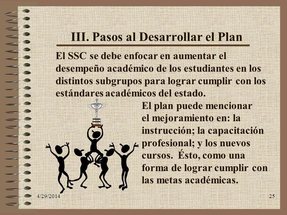 4/29/201425 III. Pasos al Desarrollar el Plan El SSC se debe enfocar en aumentar el desempeño académico de los estudiantes en los distintos subgrupos