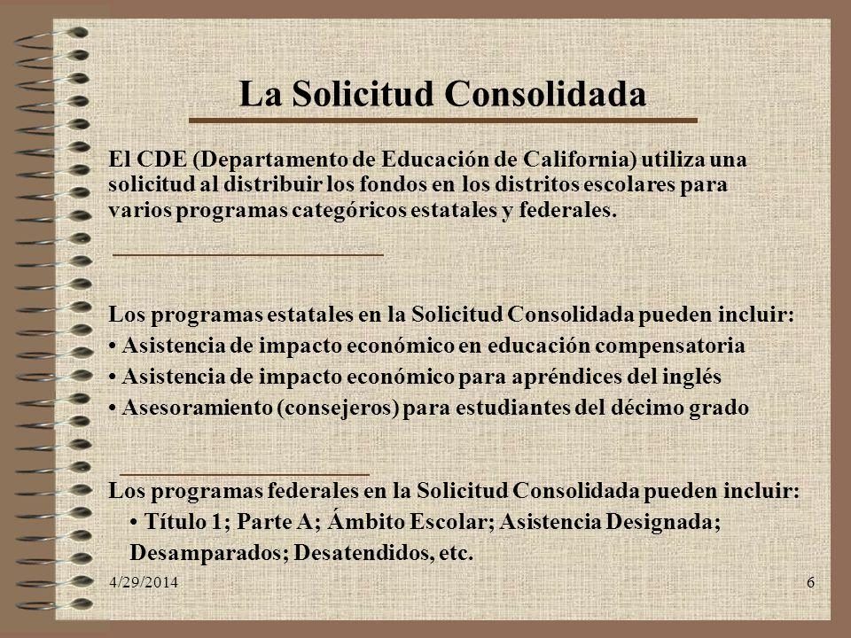 4/29/20146 La Solicitud Consolidada El CDE (Departamento de Educación de California) utiliza una solicitud al distribuir los fondos en los distritos e