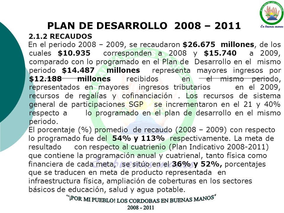 PLAN DE DESARROLLO 2008 – 2011 2.1.2 RECAUDOS En el periodo 2008 – 2009, se recaudaron $26.675 millones, de los cuales $10.935 corresponden a 2008 y $15.740 a 2009, comparado con lo programado en el Plan de Desarrollo en el mismo periodo $14.487 millones representa mayores ingresos por $12.188 millones recibidos en el mismo periodo, representados en mayores ingresos tributarios en el 2009, recursos de regalías y cofinanciación.