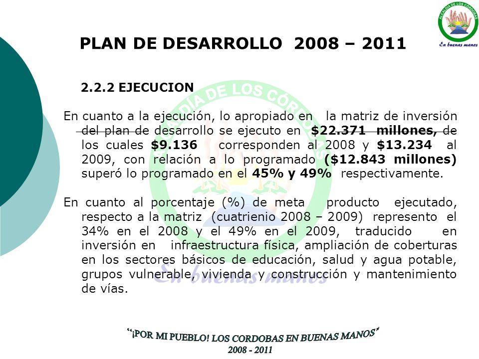 PLAN DE DESARROLLO 2008 – 2011 2.2.2 EJECUCION En cuanto a la ejecución, lo apropiado en la matriz de inversión del plan de desarrollo se ejecuto en $22.371 millones, de los cuales $9.136 corresponden al 2008 y $13.234 al 2009, con relación a lo programado ($12.843 millones) superó lo programado en el 45% y 49% respectivamente.