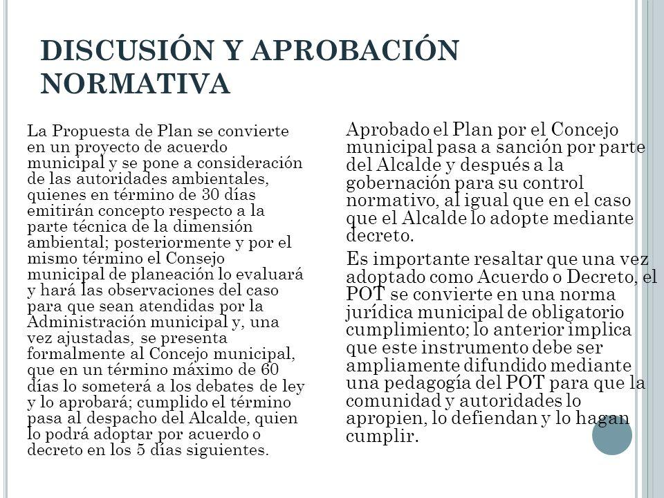 DISCUSIÓN Y APROBACIÓN NORMATIVA La Propuesta de Plan se convierte en un proyecto de acuerdo municipal y se pone a consideración de las autoridades am
