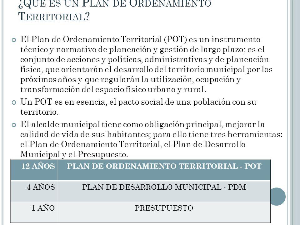 ¿Q UÉ ES UN P LAN DE O RDENAMIENTO T ERRITORIAL ? El Plan de Ordenamiento Territorial (POT) es un instrumento técnico y normativo de planeación y gest