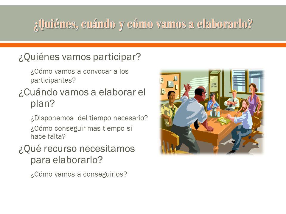 ¿Quiénes vamos participar? ¿Cómo vamos a convocar a los participantes? ¿Cuándo vamos a elaborar el plan? ¿Disponemos del tiempo necesario? ¿Cómo conse