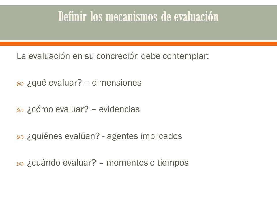 La evaluación en su concreción debe contemplar: ¿qué evaluar? – dimensiones ¿cómo evaluar? – evidencias ¿quiénes evalúan? - agentes implicados ¿cuándo
