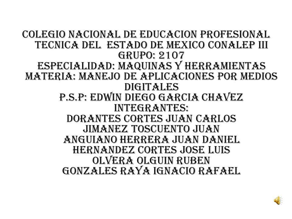 COLEGIO NACIONAL DE EDUCACION PROFESIONAL TECNICA DEL ESTADO DE MEXICO CONALEP III GRUPO: 2107 ESPECIALIDAD: MAQUINAS Y HERRAMIENTAS MATERIA: MANEJO DE APLICACIONES POR MEDIOS DIGITALES P.S.P: EDWIN DIEGO GARCIA CHAVEZ INTEGRANTES: DORANTES CORTES JUAN CARLOS JIMANEZ TOSCUENTO JUAN ANGUIANO HERRERA JUAN DANIEL HERNANDEZ CORTES JOSE LUIS OLVERA OLGUIN RUBEN GONZALES RAYA IGNACIO RAFAEL